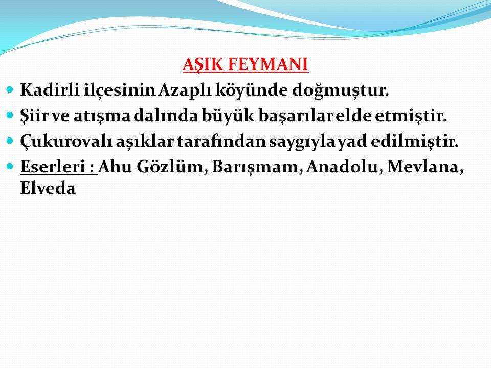 AŞIK FEYMANI Kadirli ilçesinin Azaplı köyünde doğmuştur. Şiir ve atışma dalında büyük başarılar elde etmiştir.