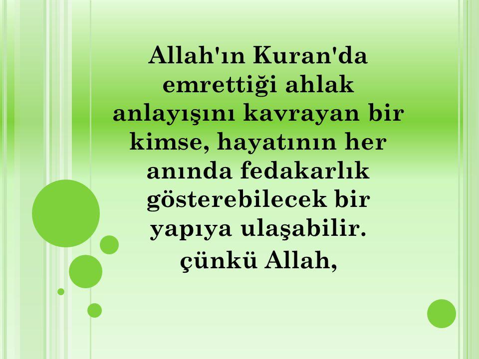 Allah ın Kuran da emrettiği ahlak anlayışını kavrayan bir kimse, hayatının her anında fedakarlık gösterebilecek bir yapıya ulaşabilir.