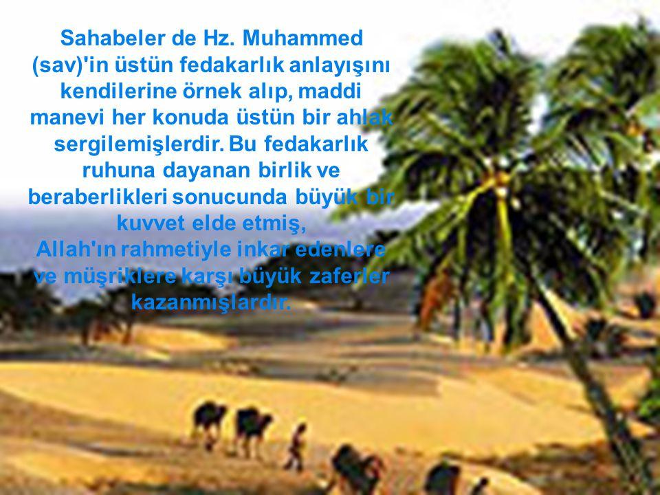 Sahabeler de Hz. Muhammed (sav) in üstün fedakarlık anlayışını kendilerine örnek alıp, maddi manevi her konuda üstün bir ahlak sergilemişlerdir. Bu fedakarlık ruhuna dayanan birlik ve beraberlikleri sonucunda büyük bir kuvvet elde etmiş,