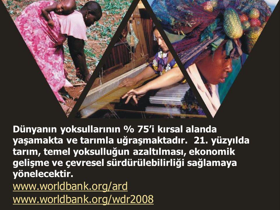 Dünyanın yoksullarının % 75'i kırsal alanda yaşamakta ve tarımla uğraşmaktadır. 21. yüzyılda tarım, temel yoksulluğun azaltılması, ekonomik gelişme ve çevresel sürdürülebilirliği sağlamaya yönelecektir. www.worldbank.org/ard www.worldbank.org/wdr2008