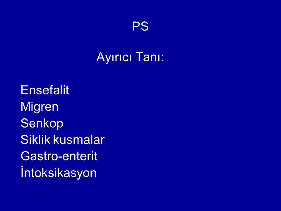 PS Ayırıcı Tanı: Ensefalit Migren Senkop Siklik kusmalar Gastro-enterit İntoksikasyon
