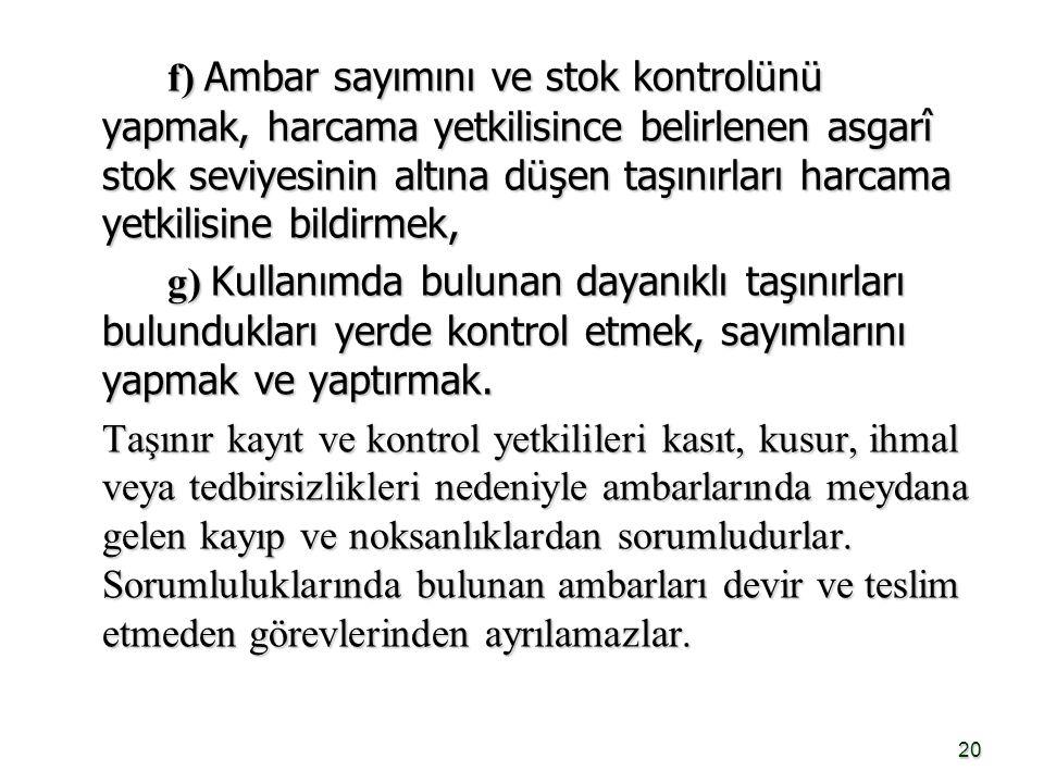 f) Ambar sayımını ve stok kontrolünü yapmak, harcama yetkilisince belirlenen asgarî stok seviyesinin altına düşen taşınırları harcama yetkilisine bildirmek,