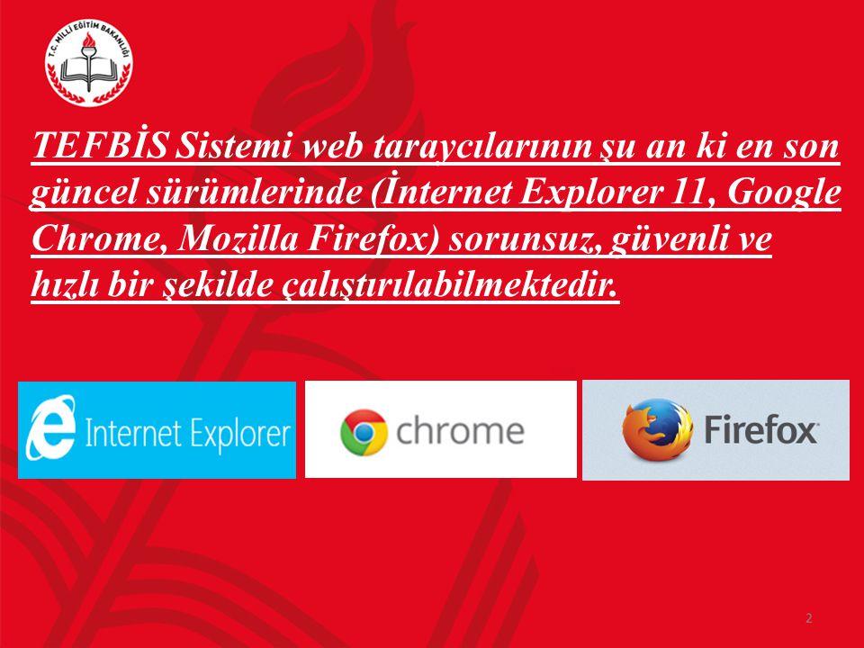 TEFBİS Sistemi web taraycılarının şu an ki en son güncel sürümlerinde (İnternet Explorer 11, Google Chrome, Mozilla Firefox) sorunsuz, güvenli ve hızlı bir şekilde çalıştırılabilmektedir.