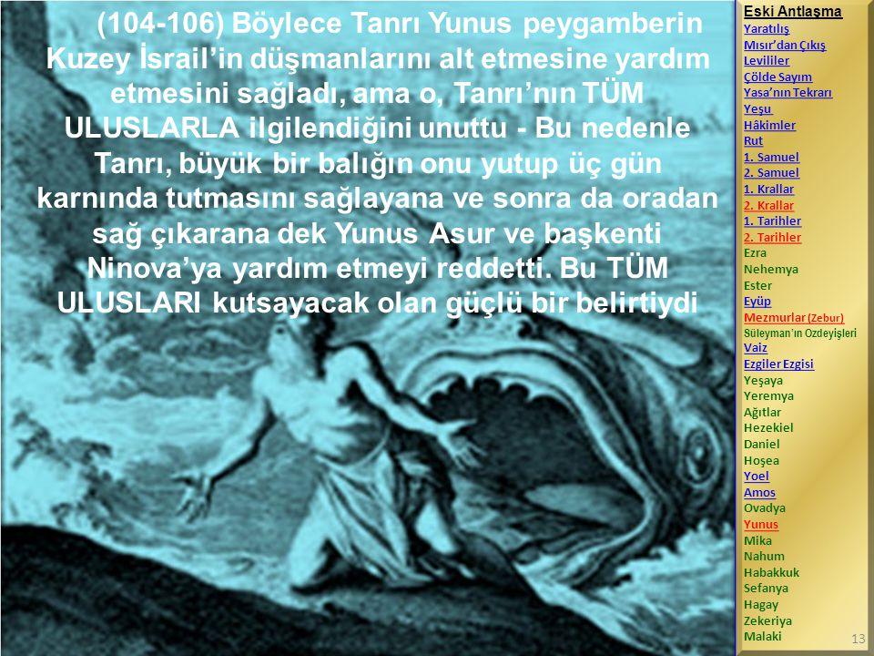 (104-106) Böylece Tanrı Yunus peygamberin Kuzey İsrail'in düşmanlarını alt etmesine yardım etmesini sağladı, ama o, Tanrı'nın TÜM ULUSLARLA ilgilendiğini unuttu - Bu nedenle Tanrı, büyük bir balığın onu yutup üç gün karnında tutmasını sağlayana ve sonra da oradan sağ çıkarana dek Yunus Asur ve başkenti Ninova'ya yardım etmeyi reddetti. Bu TÜM ULUSLARI kutsayacak olan güçlü bir belirtiydi
