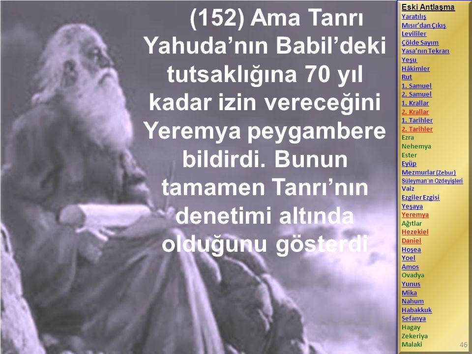 (152) Ama Tanrı Yahuda'nın Babil'deki tutsaklığına 70 yıl kadar izin vereceğini Yeremya peygambere bildirdi. Bunun tamamen Tanrı'nın denetimi altında olduğunu gösterdi