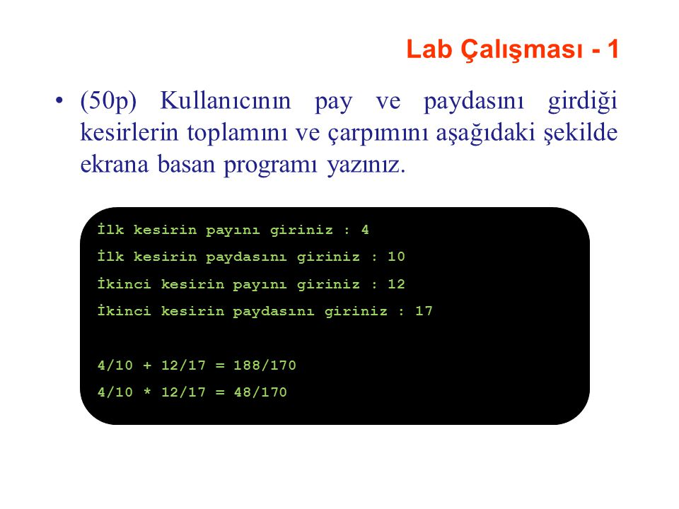 Lab Çalışması - 1 (50p) Kullanıcının pay ve paydasını girdiği kesirlerin toplamını ve çarpımını aşağıdaki şekilde ekrana basan programı yazınız.