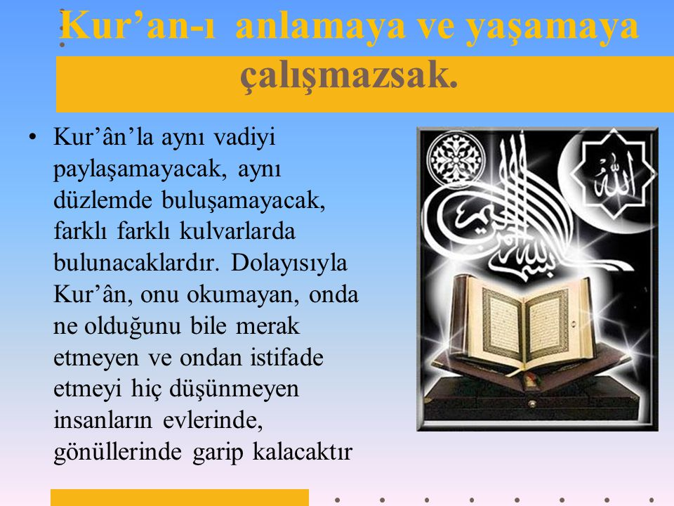 Kur'an-ı anlamaya ve yaşamaya çalışmazsak.
