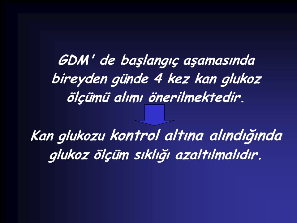 GDM de başlangıç aşamasında bireyden günde 4 kez kan glukoz ölçümü alımı önerilmektedir.