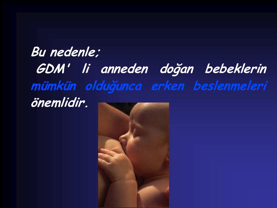 Bu nedenle; GDM li anneden doğan bebeklerin mümkün olduğunca erken beslenmeleri önemlidir.