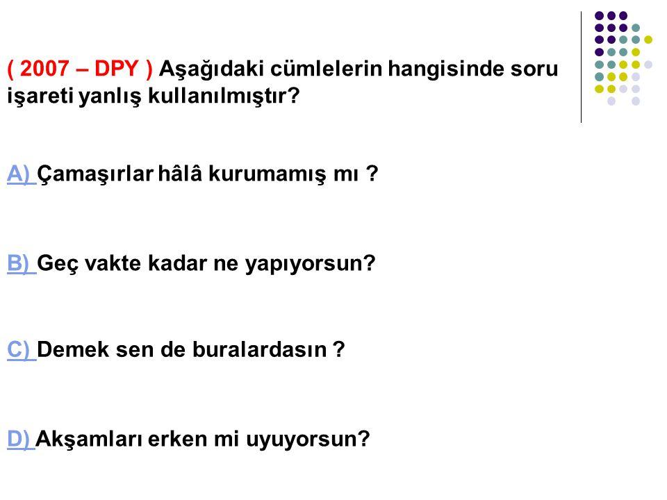 ( 2007 – DPY ) Aşağıdaki cümlelerin hangisinde soru işareti yanlış kullanılmıştır