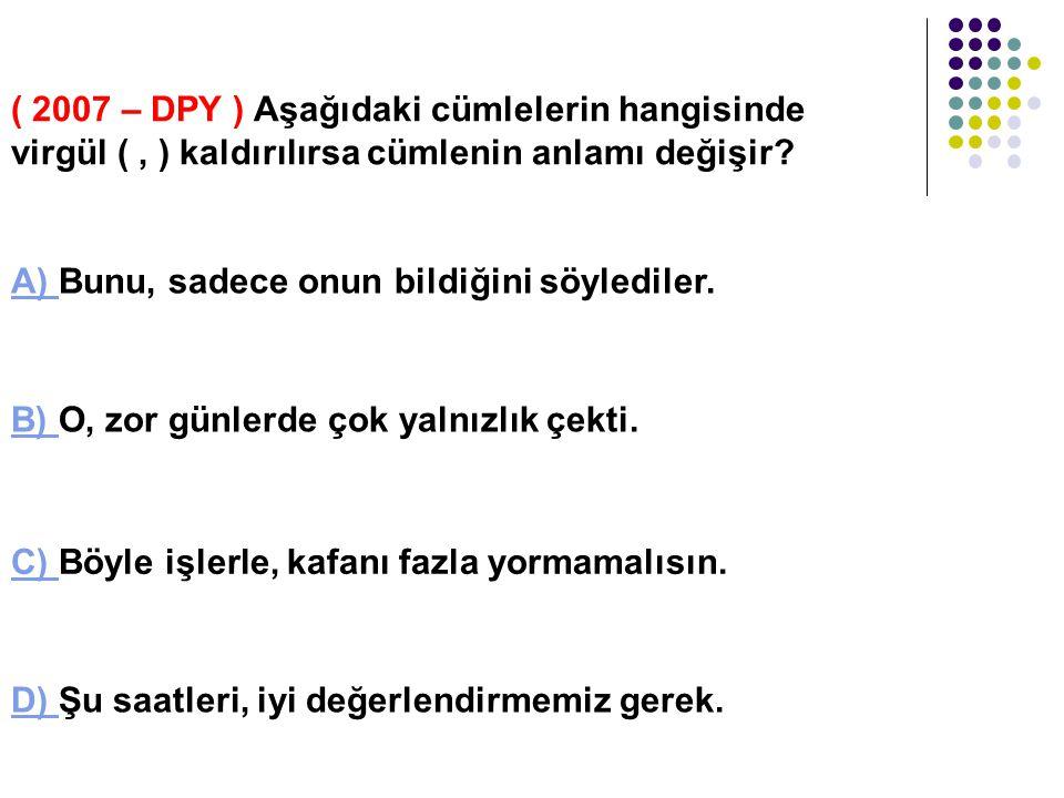 ( 2007 – DPY ) Aşağıdaki cümlelerin hangisinde virgül ( , ) kaldırılırsa cümlenin anlamı değişir