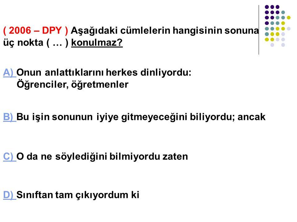 ( 2006 – DPY ) Aşağıdaki cümlelerin hangisinin sonuna üç nokta ( … ) konulmaz