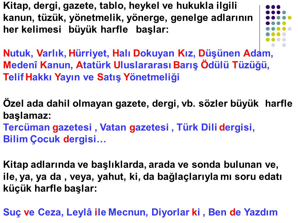 Kitap, dergi, gazete, tablo, heykel ve hukukla ilgili kanun, tüzük, yönetmelik, yönerge, genelge adlarının her kelimesi büyük harfle başlar: Nutuk, Varlık, Hürriyet, Halı Dokuyan Kız, Düşünen Adam, Medenî Kanun, Atatürk Uluslararası Barış Ödülü Tüzüğü, Telif Hakkı Yayın ve Satış Yönetmeliği