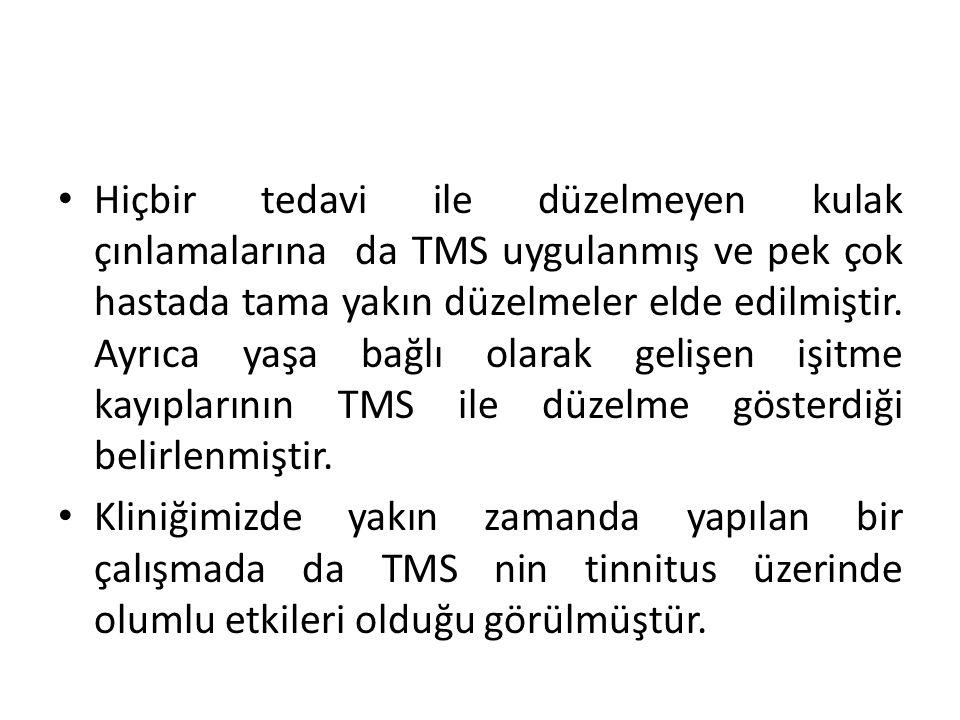 Hiçbir tedavi ile düzelmeyen kulak çınlamalarına da TMS uygulanmış ve pek çok hastada tama yakın düzelmeler elde edilmiştir. Ayrıca yaşa bağlı olarak gelişen işitme kayıplarının TMS ile düzelme gösterdiği belirlenmiştir.