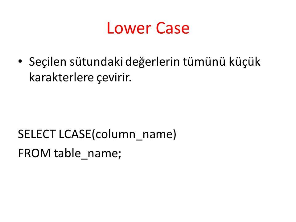 Lower Case Seçilen sütundaki değerlerin tümünü küçük karakterlere çevirir. SELECT LCASE(column_name)