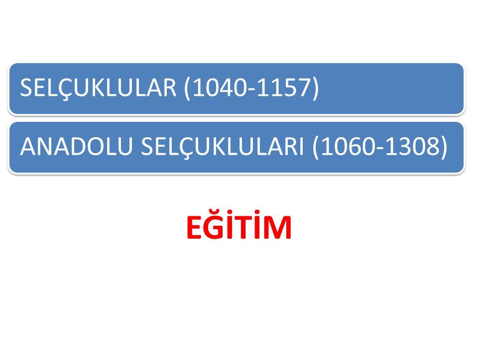 SELÇUKLULAR (1040-1157) ANADOLU SELÇUKLULARI (1060-1308) EĞİTİM