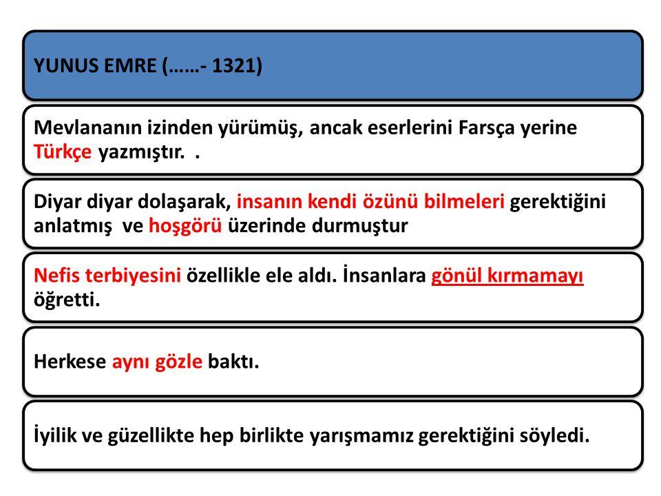 YUNUS EMRE (……- 1321) Mevlananın izinden yürümüş, ancak eserlerini Farsça yerine Türkçe yazmıştır. .