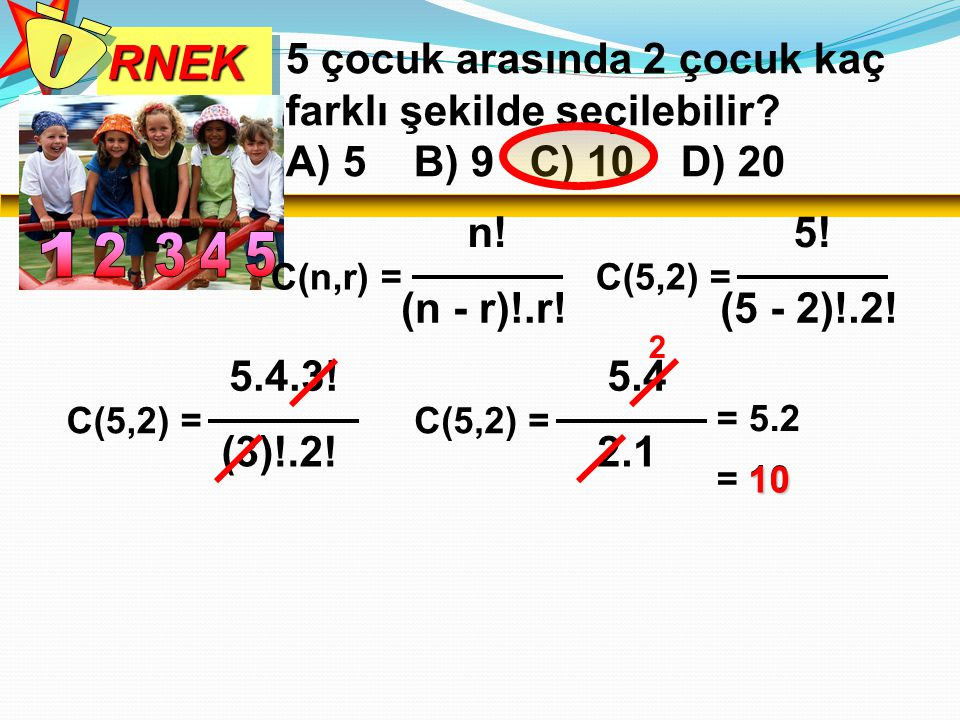RNEK Ö. 5 çocuk arasında 2 çocuk kaç farklı şekilde seçilebilir A) 5 B) 9 C) 10 D) 20. C(n,r) =