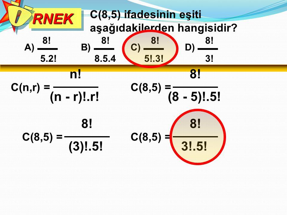 RNEK Ö. C(8,5) ifadesinin eşiti aşağıdakilerden hangisidir 8! 8! 8! 8! A) B) C) D) 5.2! 8.5.4.