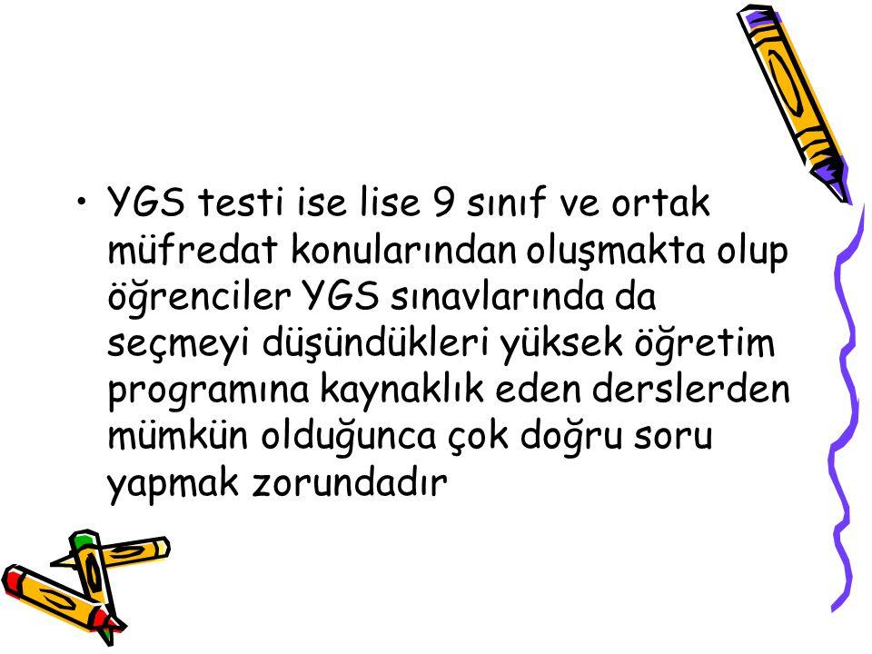 YGS testi ise lise 9 sınıf ve ortak müfredat konularından oluşmakta olup öğrenciler YGS sınavlarında da seçmeyi düşündükleri yüksek öğretim programına kaynaklık eden derslerden mümkün olduğunca çok doğru soru yapmak zorundadır