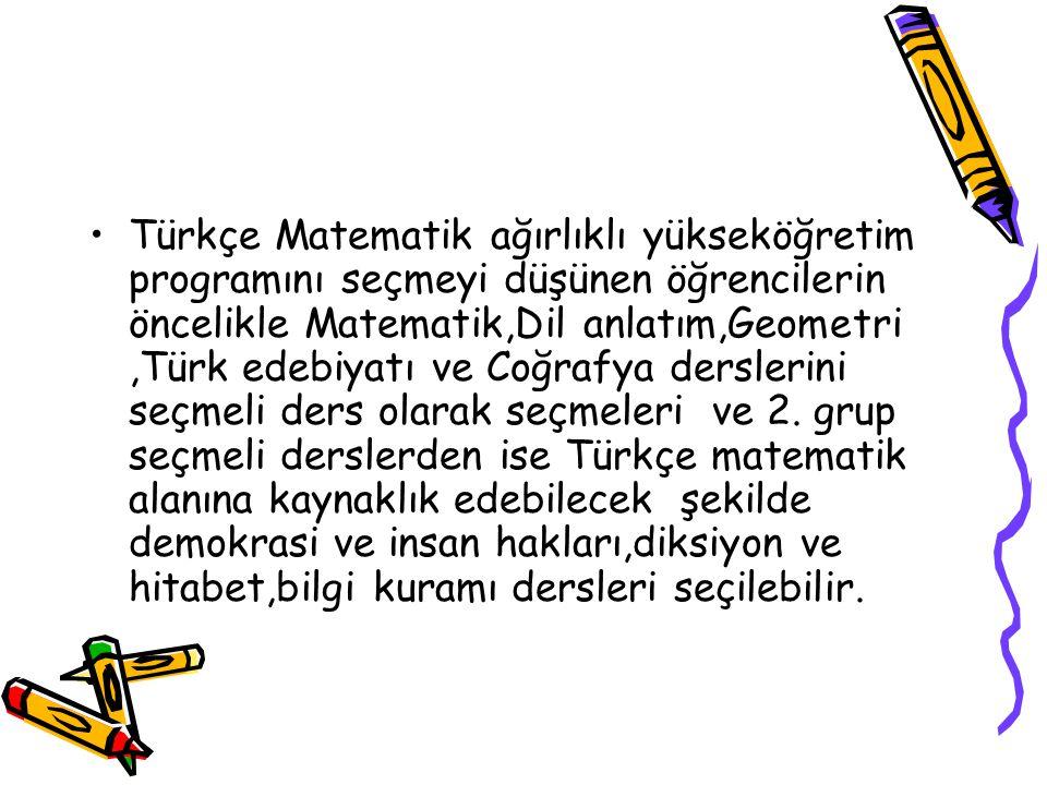 Türkçe Matematik ağırlıklı yükseköğretim programını seçmeyi düşünen öğrencilerin öncelikle Matematik,Dil anlatım,Geometri ,Türk edebiyatı ve Coğrafya derslerini seçmeli ders olarak seçmeleri ve 2.