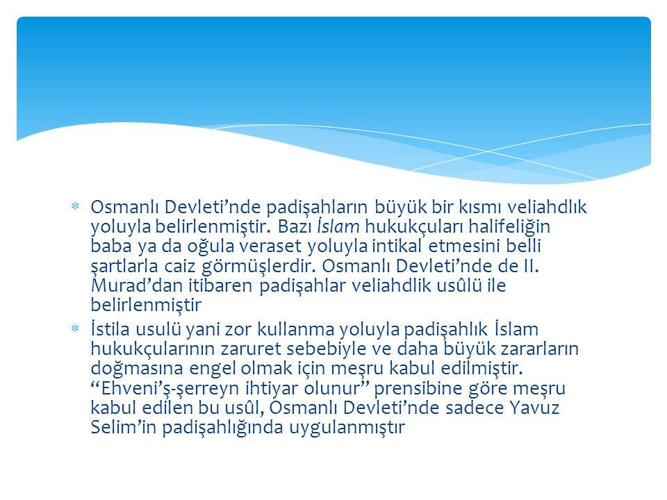 Osmanlı Devleti'nde padişahların büyük bir kısmı veliahdlık yoluyla belirlenmiştir. Bazı İslam hukukçuları halifeliğin baba ya da oğula veraset yoluyla intikal etmesini belli şartlarla caiz görmüşlerdir. Osmanlı Devleti'nde de II. Murad'dan itibaren padişahlar veliahdlik usûlü ile belirlenmiştir