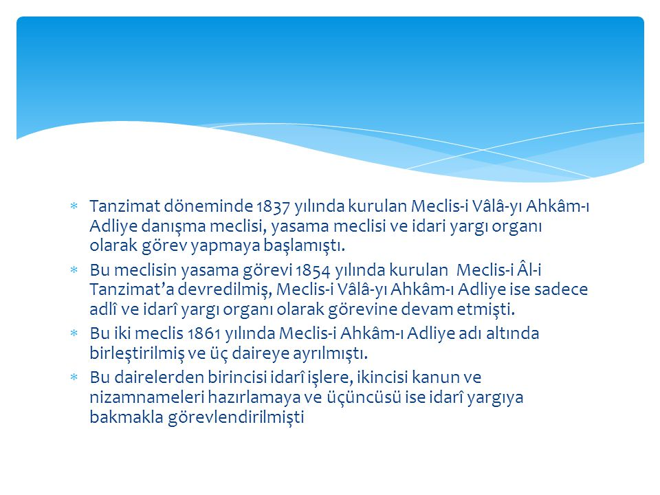 Tanzimat döneminde 1837 yılında kurulan Meclis-i Vâlâ-yı Ahkâm-ı Adliye danışma meclisi, yasama meclisi ve idari yargı organı olarak görev yapmaya başlamıştı.