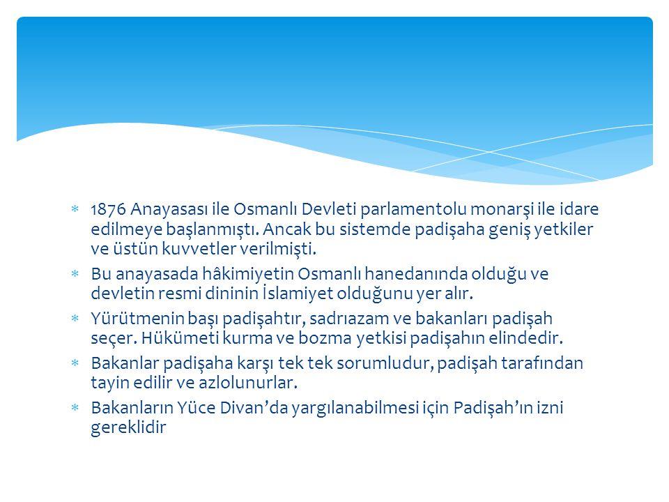 1876 Anayasası ile Osmanlı Devleti parlamentolu monarşi ile idare edilmeye başlanmıştı. Ancak bu sistemde padişaha geniş yetkiler ve üstün kuvvetler verilmişti.