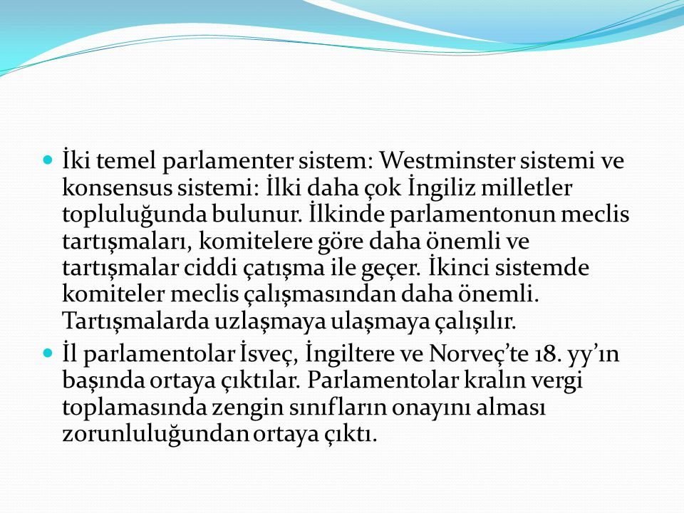 İki temel parlamenter sistem: Westminster sistemi ve konsensus sistemi: İlki daha çok İngiliz milletler topluluğunda bulunur. İlkinde parlamentonun meclis tartışmaları, komitelere göre daha önemli ve tartışmalar ciddi çatışma ile geçer. İkinci sistemde komiteler meclis çalışmasından daha önemli. Tartışmalarda uzlaşmaya ulaşmaya çalışılır.