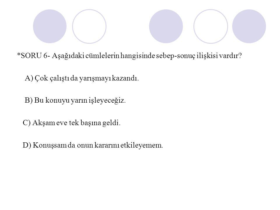 *SORU 6- Aşağıdaki cümlelerin hangisinde sebep-sonuç ilişkisi vardır