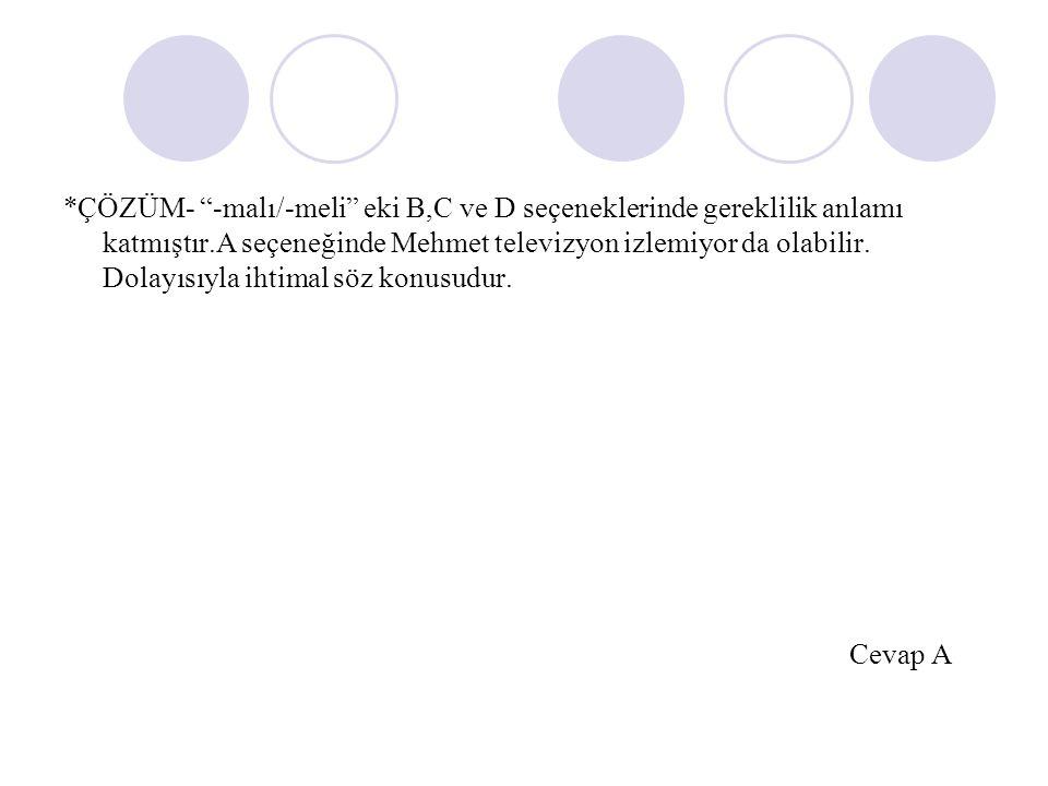 *ÇÖZÜM- -malı/-meli eki B,C ve D seçeneklerinde gereklilik anlamı katmıştır.A seçeneğinde Mehmet televizyon izlemiyor da olabilir. Dolayısıyla ihtimal söz konusudur.