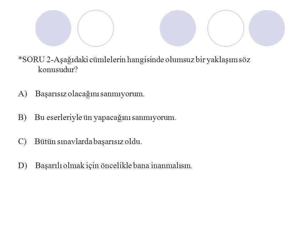 *SORU 2-Aşağıdaki cümlelerin hangisinde olumsuz bir yaklaşım söz konusudur