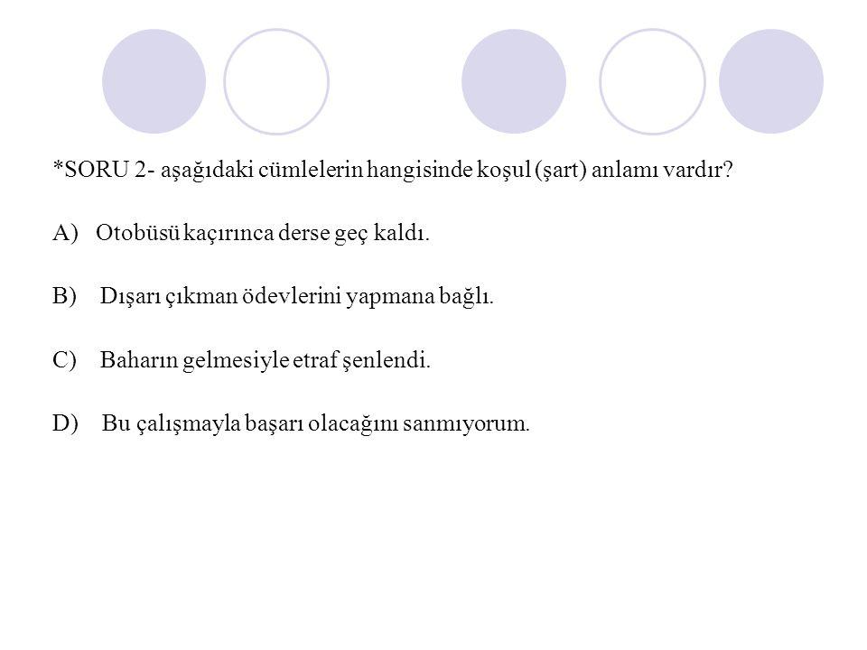 *SORU 2- aşağıdaki cümlelerin hangisinde koşul (şart) anlamı vardır