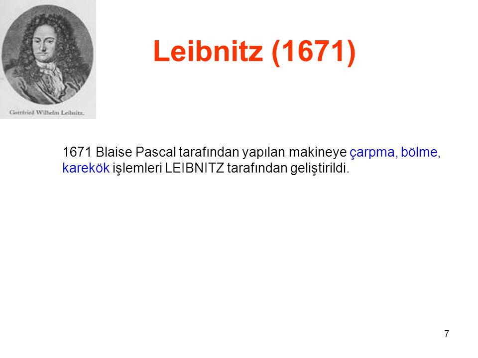 Leibnitz (1671) 1671 Blaise Pascal tarafından yapılan makineye çarpma, bölme, karekök işlemleri LEIBNITZ tarafından geliştirildi.