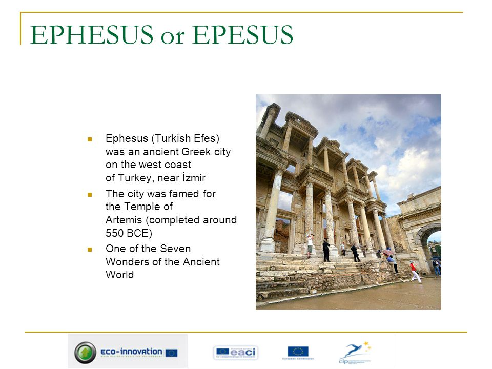 EPHESUS or EPESUS Ephesus (Turkish Efes) was an ancient Greek city on the west coast of Turkey, near İzmir.