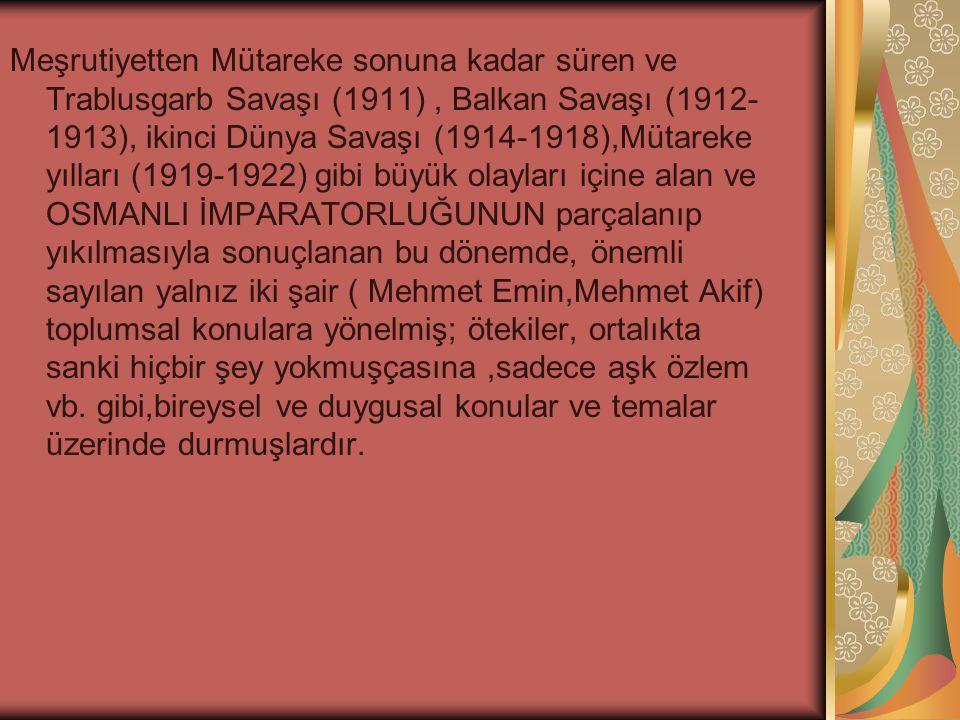 Meşrutiyetten Mütareke sonuna kadar süren ve Trablusgarb Savaşı (1911) , Balkan Savaşı (1912-1913), ikinci Dünya Savaşı (1914-1918),Mütareke yılları (1919-1922) gibi büyük olayları içine alan ve OSMANLI İMPARATORLUĞUNUN parçalanıp yıkılmasıyla sonuçlanan bu dönemde, önemli sayılan yalnız iki şair ( Mehmet Emin,Mehmet Akif) toplumsal konulara yönelmiş; ötekiler, ortalıkta sanki hiçbir şey yokmuşçasına ,sadece aşk özlem vb.