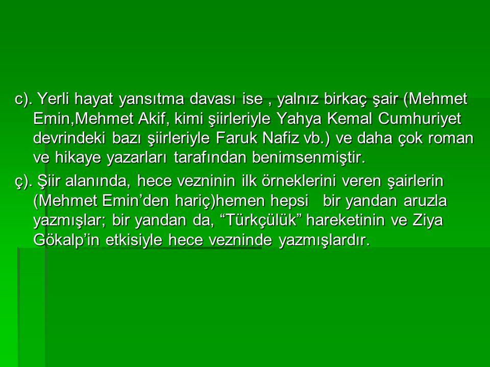 c). Yerli hayat yansıtma davası ise , yalnız birkaç şair (Mehmet Emin,Mehmet Akif, kimi şiirleriyle Yahya Kemal Cumhuriyet devrindeki bazı şiirleriyle Faruk Nafiz vb.) ve daha çok roman ve hikaye yazarları tarafından benimsenmiştir.