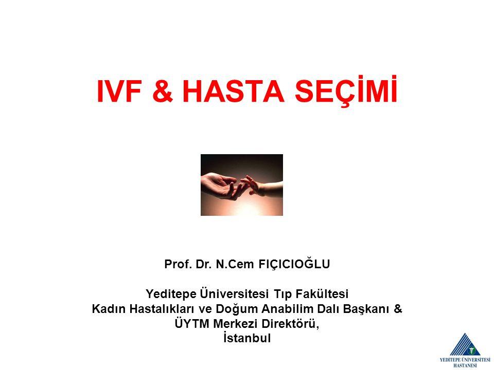 IVF & HASTA SEÇİMİ Prof. Dr. N.Cem FIÇICIOĞLU Yeditepe Üniversitesi Tıp Fakültesi. Kadın Hastalıkları ve Doğum Anabilim Dalı Başkanı &