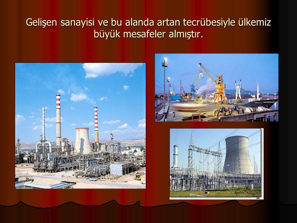 Gelişen sanayisi ve bu alanda artan tecrübesiyle ülkemiz büyük mesafeler almıştır.