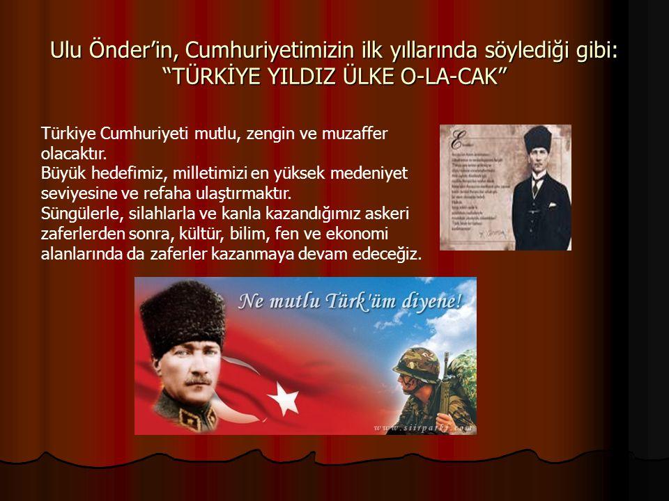 Ulu Önder'in, Cumhuriyetimizin ilk yıllarında söylediği gibi: TÜRKİYE YILDIZ ÜLKE O-LA-CAK