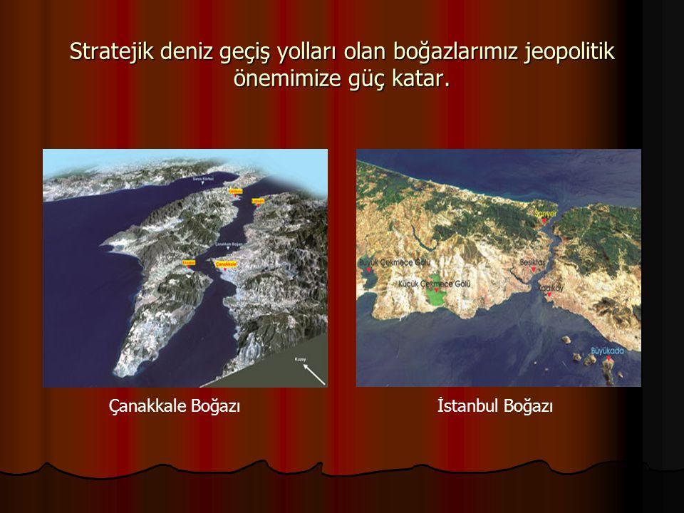 Stratejik deniz geçiş yolları olan boğazlarımız jeopolitik önemimize güç katar.