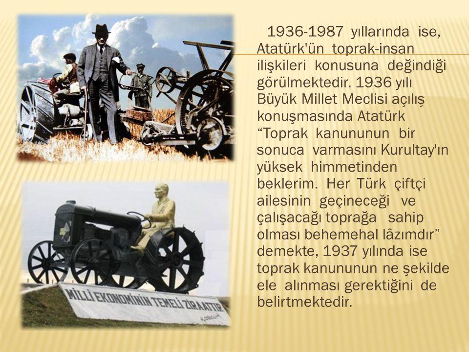 1936-1987 yıllarında ise, Atatürk ün toprak-insan ilişkileri konusuna değindiği görülmektedir.