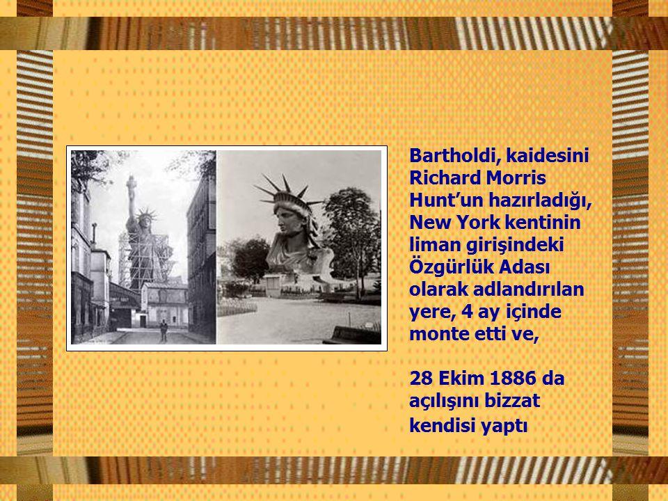 Bartholdi, kaidesini Richard Morris Hunt'un hazırladığı, New York kentinin liman girişindeki Özgürlük Adası olarak adlandırılan yere, 4 ay içinde monte etti ve,