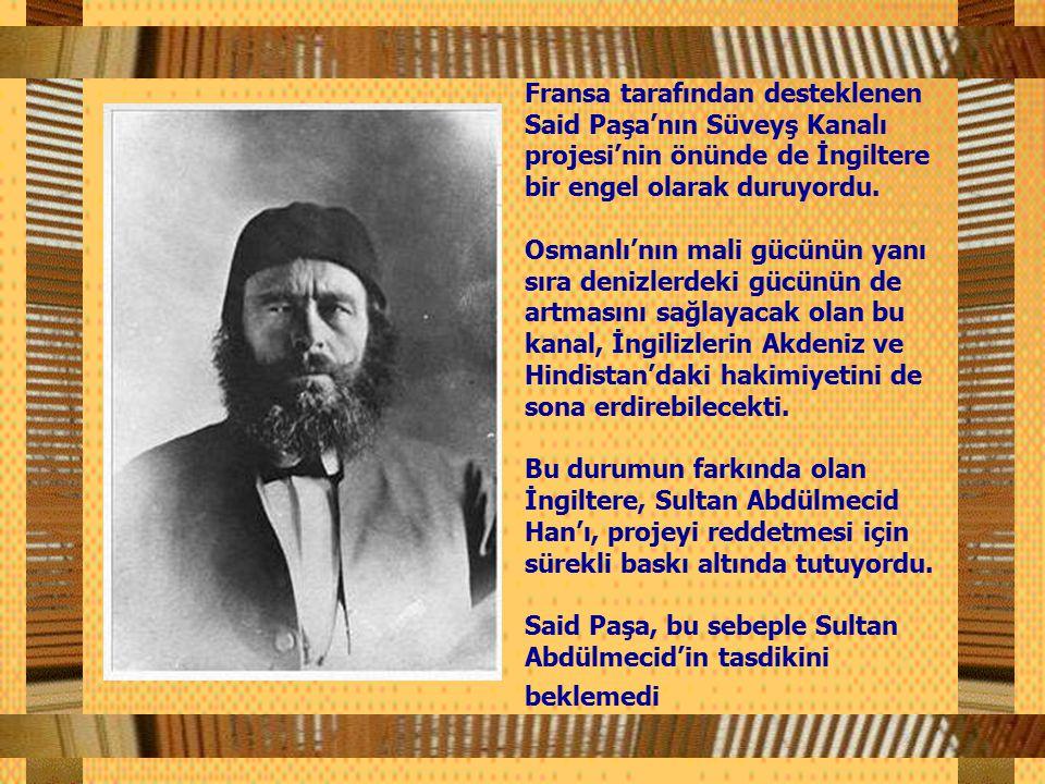 Fransa tarafından desteklenen Said Paşa'nın Süveyş Kanalı projesi'nin önünde de İngiltere bir engel olarak duruyordu.