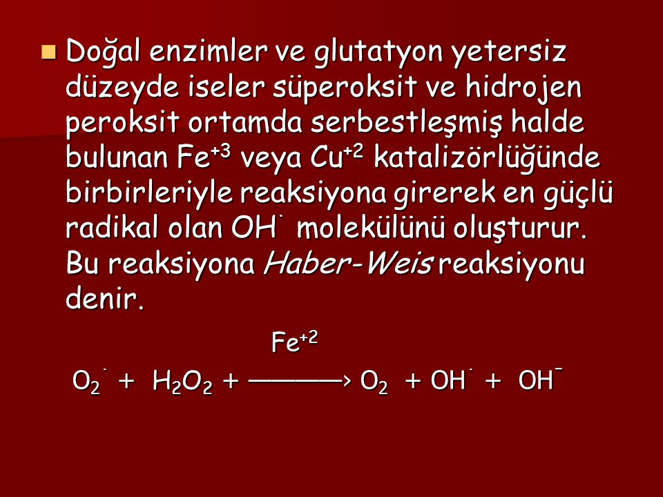 Doğal enzimler ve glutatyon yetersiz düzeyde iseler süperoksit ve hidrojen peroksit ortamda serbestleşmiş halde bulunan Fe+3 veya Cu+2 katalizörlüğünde birbirleriyle reaksiyona girerek en güçlü radikal olan OH˙ molekülünü oluşturur. Bu reaksiyona Haber-Weis reaksiyonu denir.