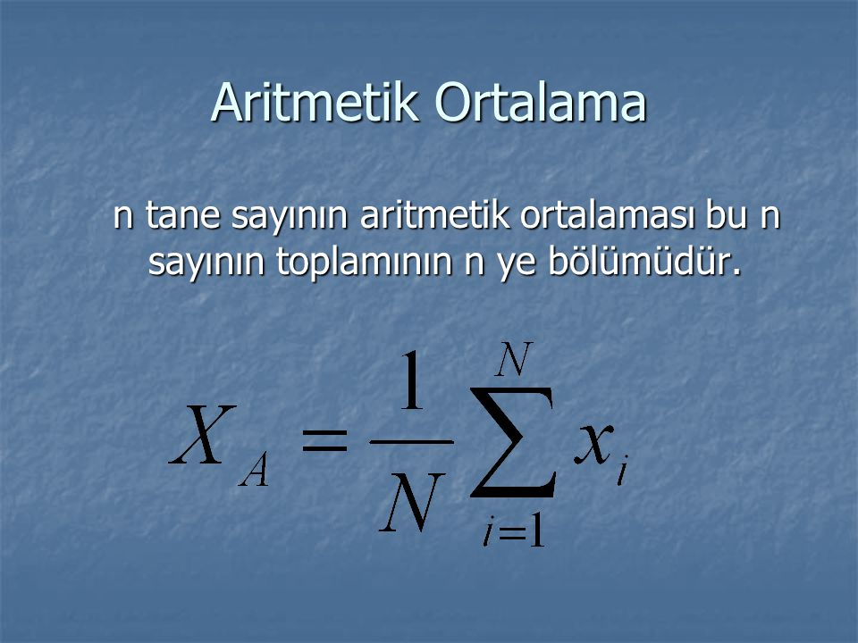 Aritmetik Ortalama n tane sayının aritmetik ortalaması bu n sayının toplamının n ye bölümüdür.