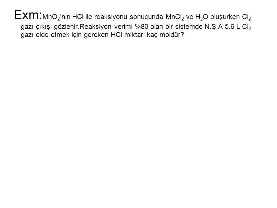 Exm:MnO2'nin HCl ile reaksiyonu sonucunda MnCl2 ve H2O oluşurken Cl2 gazı çıkışı gözlenir.Reaksiyon verimi %80 olan bir sistemde N.Ş.A 5.6 L Cl2 gazı elde etmek için gereken HCl miktarı kaç moldür