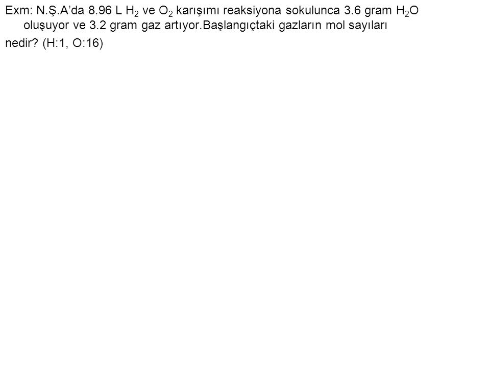 Exm: N. Ş. A'da 8. 96 L H2 ve O2 karışımı reaksiyona sokulunca 3