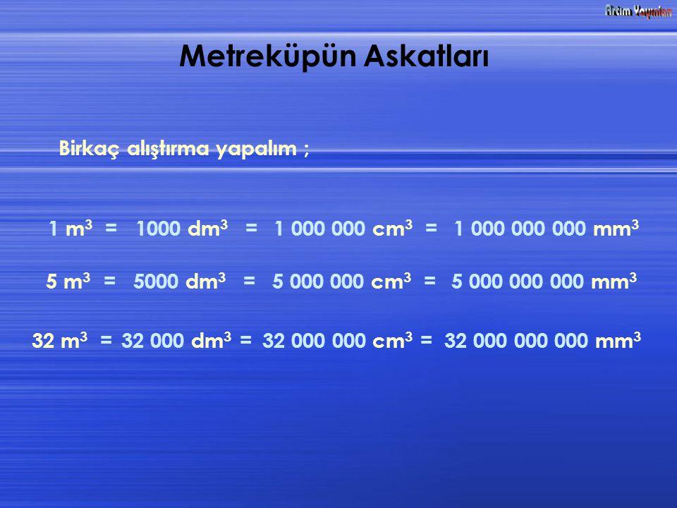 Metreküpün Askatları Birkaç alıştırma yapalım ; 1 m3 = 1000 dm3 =