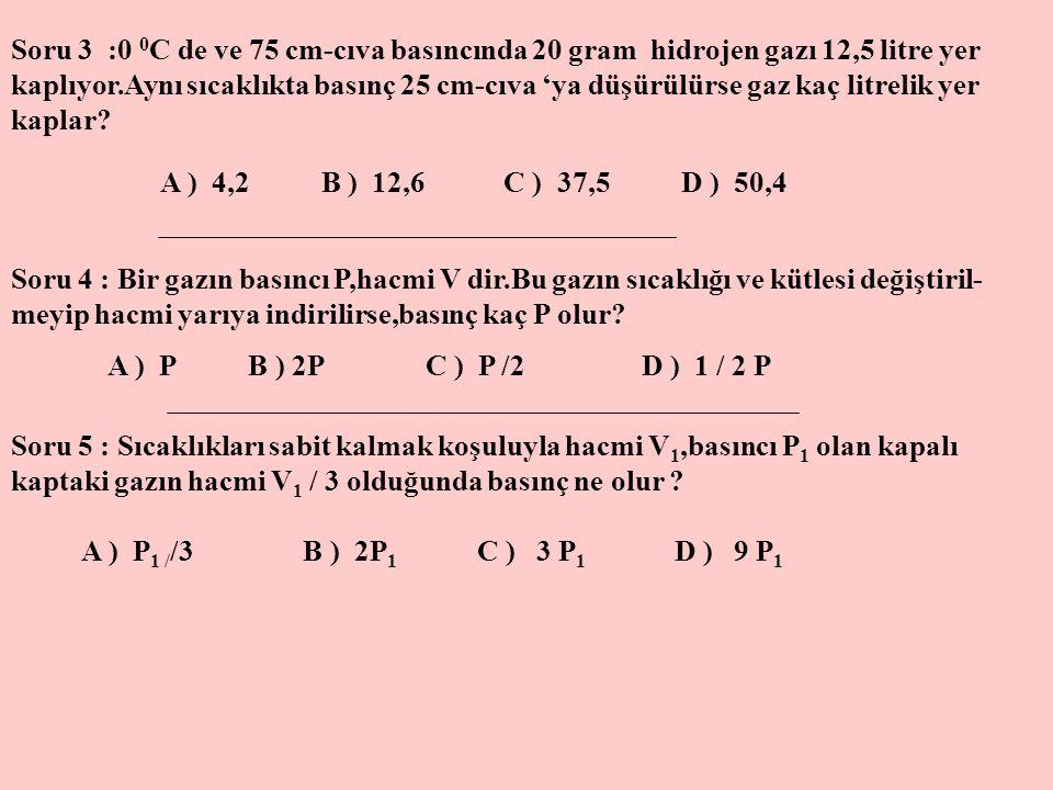 Soru 3 :0 0C de ve 75 cm-cıva basıncında 20 gram hidrojen gazı 12,5 litre yer kaplıyor.Aynı sıcaklıkta basınç 25 cm-cıva 'ya düşürülürse gaz kaç litrelik yer kaplar